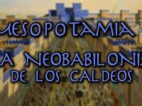 Mesopotamia 6: La Neobabilonia de los caldeos (Pero Eso es Otra Historia)