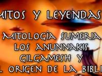 Mitos y Leyendas 1: Mitología sumeria, los Anunnaki, Gilgamesh y el origen de la Biblia (Pero Eso es Otra Historia)